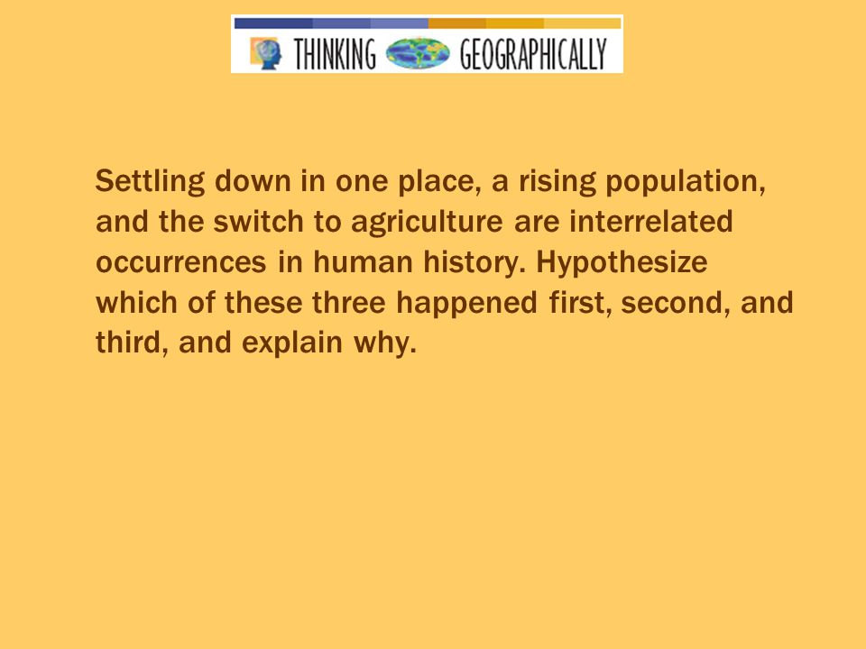 Settling down in one place, a rising population, and the switch to agriculture are interrelated occurrences in human history.