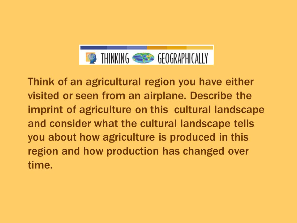 Think of an agricultural region you have either visited or seen from an airplane.