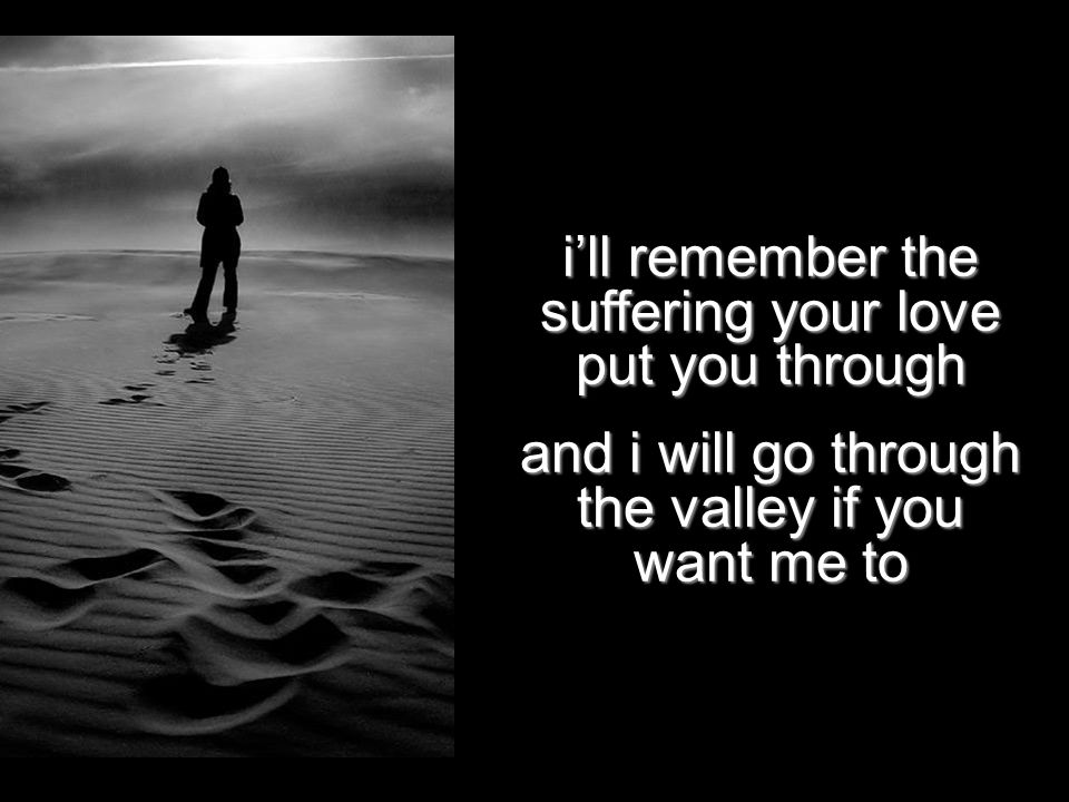 i'll remember the suffering your love put you through