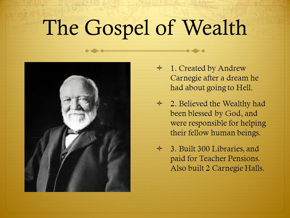 The Gospel of Wealth 1. Created by Andrew Carnegie after a dream he had about going to Hell.