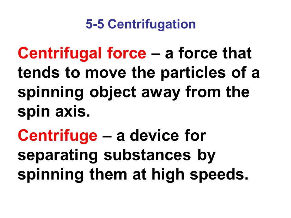 5-5 Centrifugation Centrifugal force – a force that tends to move the particles of a spinning object away from the spin axis.