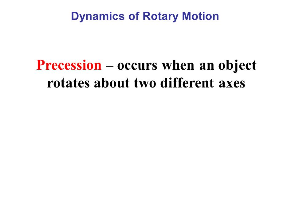 Precession – occurs when an object rotates about two different axes