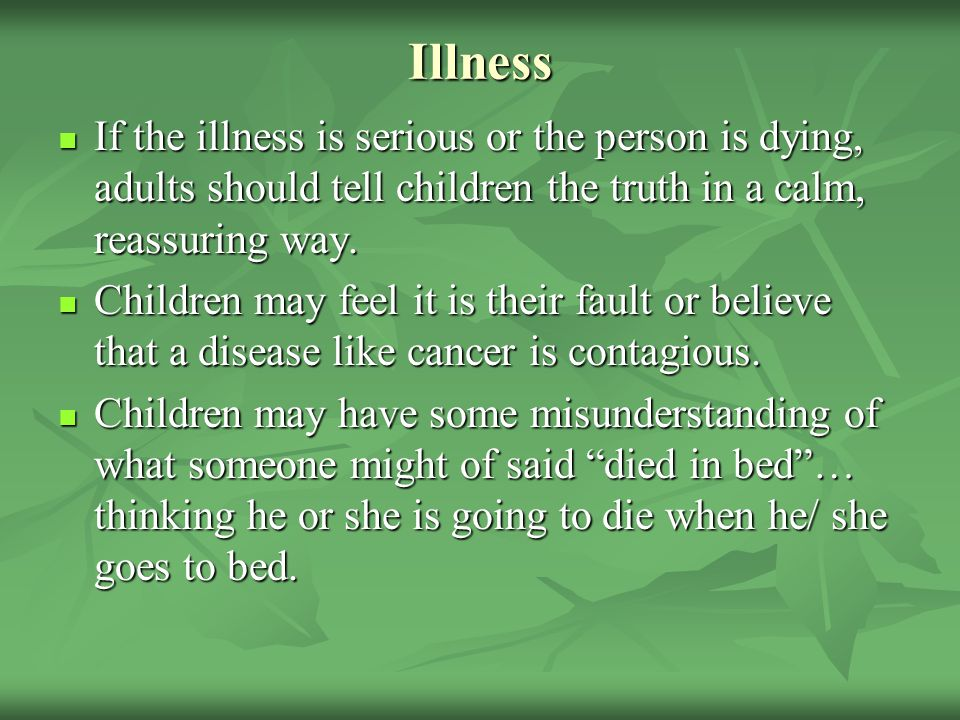 Illness If the illness is serious or the person is dying, adults should tell children the truth in a calm, reassuring way.
