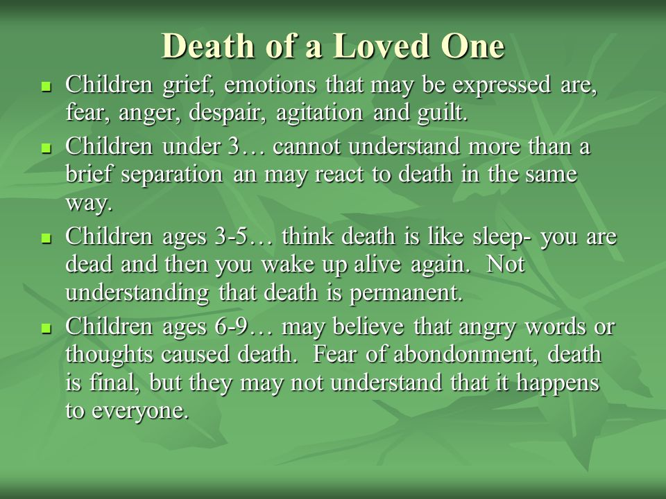 Death of a Loved One Children grief, emotions that may be expressed are, fear, anger, despair, agitation and guilt.