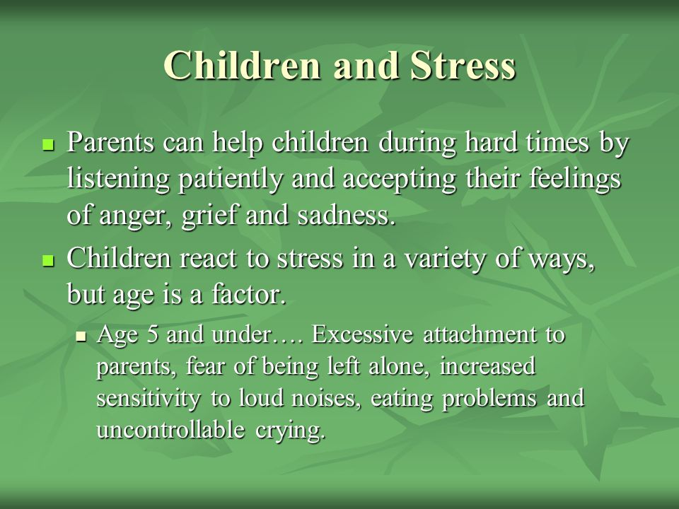 Children and Stress Parents can help children during hard times by listening patiently and accepting their feelings of anger, grief and sadness.