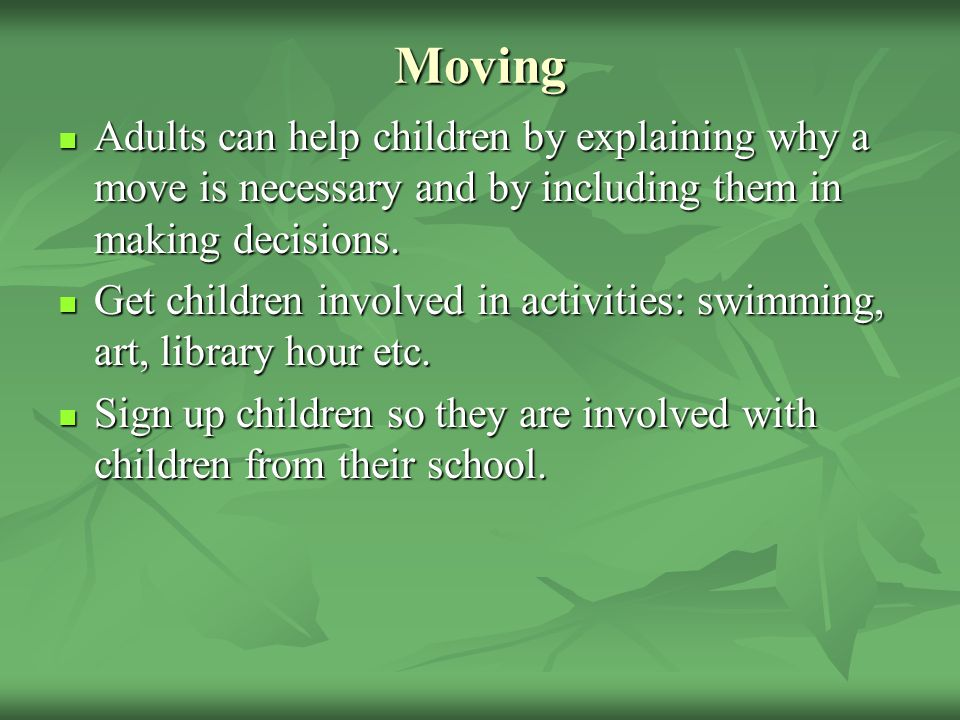 Moving Adults can help children by explaining why a move is necessary and by including them in making decisions.