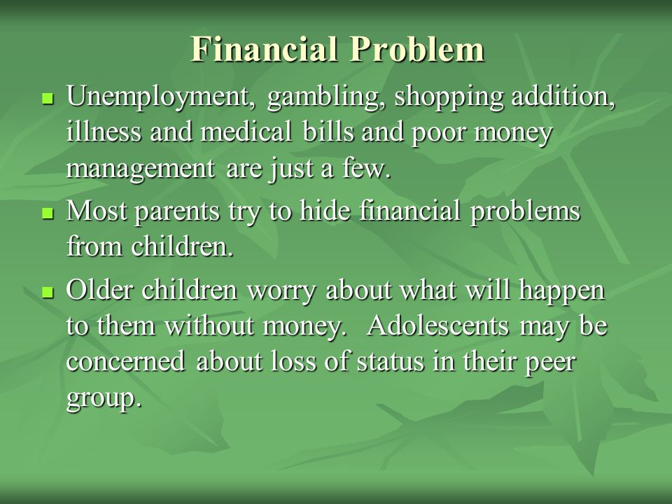 Financial Problem Unemployment, gambling, shopping addition, illness and medical bills and poor money management are just a few.