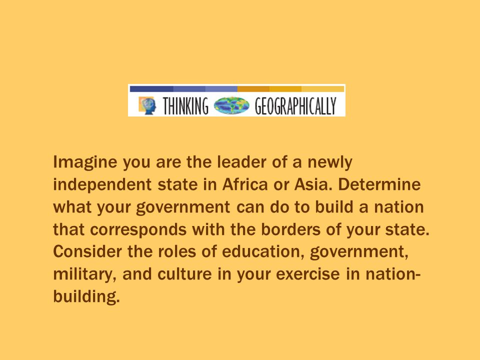 Imagine you are the leader of a newly independent state in Africa or Asia.