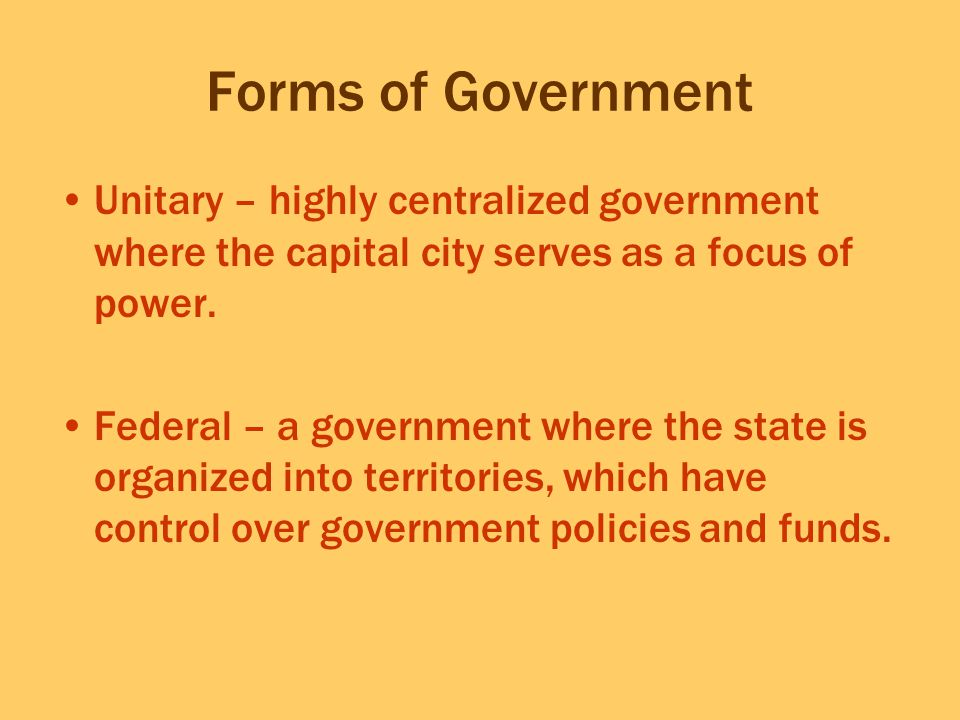 Forms of Government Unitary – highly centralized government where the capital city serves as a focus of power.