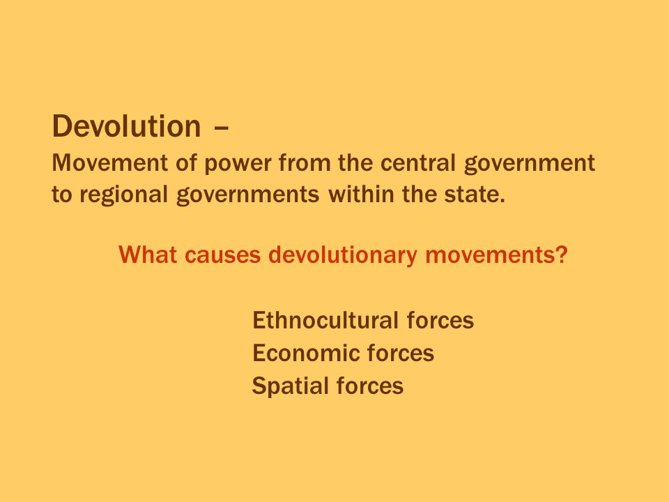 Devolution – Movement of power from the central government to regional governments within the state.