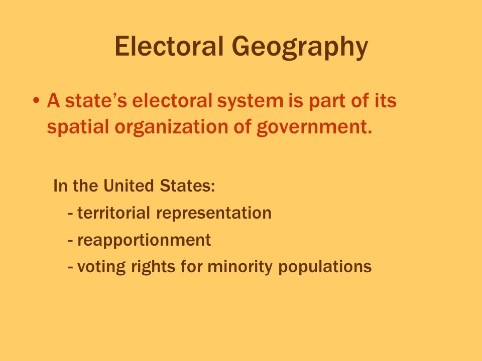 Electoral Geography A state's electoral system is part of its spatial organization of government. In the United States: