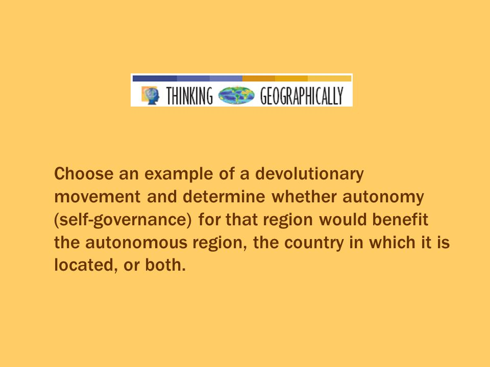 Choose an example of a devolutionary movement and determine whether autonomy (self-governance) for that region would benefit the autonomous region, the country in which it is located, or both.