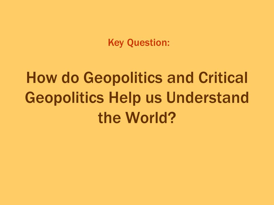Key Question: How do Geopolitics and Critical Geopolitics Help us Understand the World