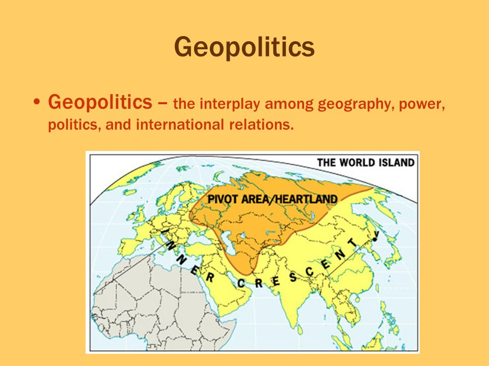 Geopolitics Geopolitics – the interplay among geography, power, politics, and international relations.