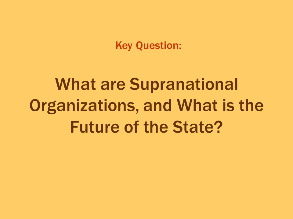 Key Question: What are Supranational Organizations, and What is the Future of the State