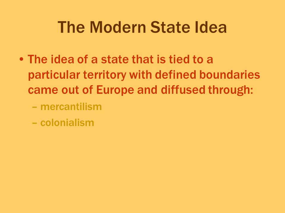 The Modern State Idea The idea of a state that is tied to a particular territory with defined boundaries came out of Europe and diffused through:
