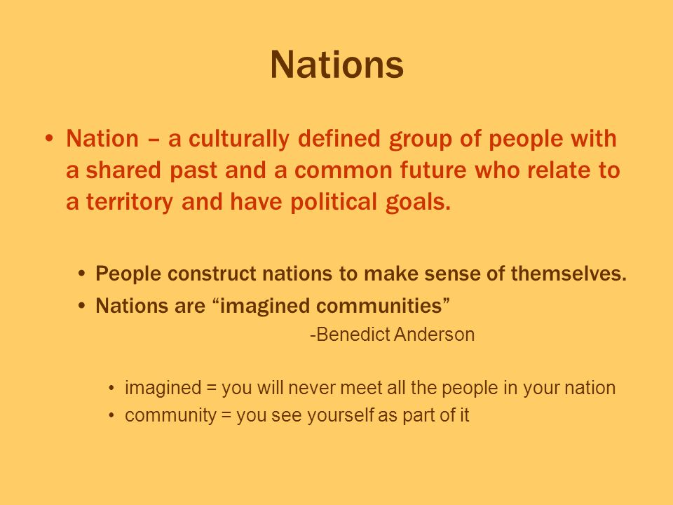 Nations Nation – a culturally defined group of people with a shared past and a common future who relate to a territory and have political goals.