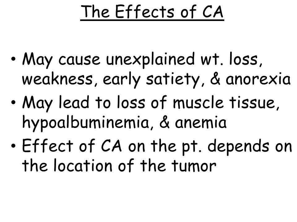 The Effects of CA May cause unexplained wt. loss, weakness, early satiety, & anorexia. May lead to loss of muscle tissue, hypoalbuminemia, & anemia.