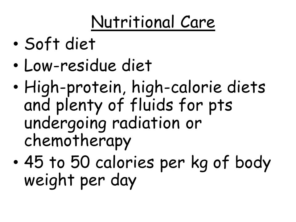 Nutritional Care Soft diet. Low-residue diet. High-protein, high-calorie diets and plenty of fluids for pts undergoing radiation or chemotherapy.