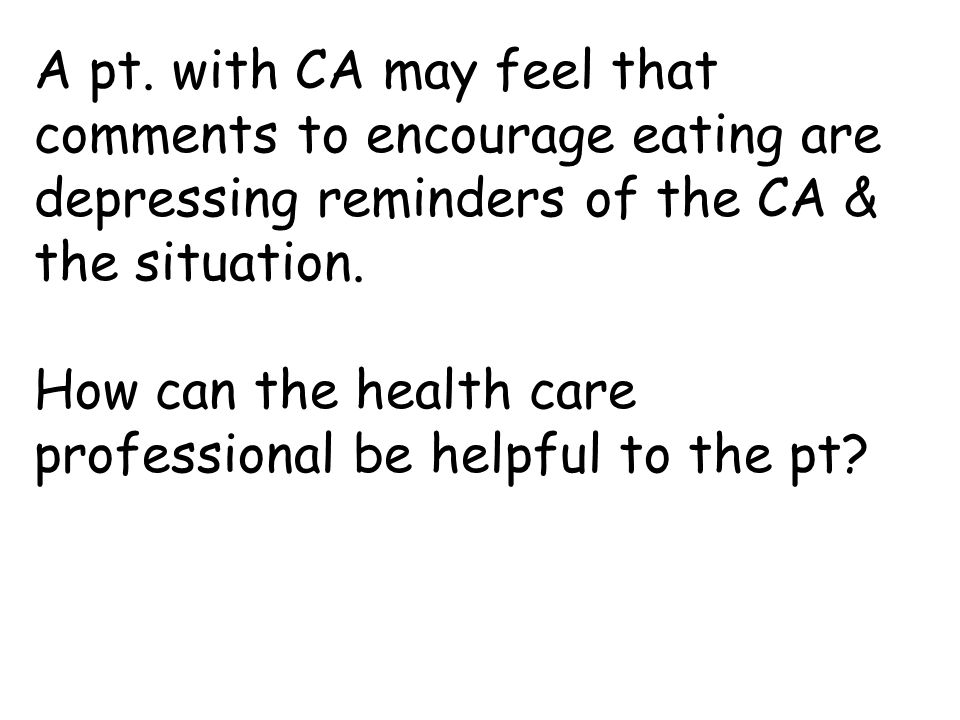 A pt. with CA may feel that comments to encourage eating are depressing reminders of the CA & the situation.