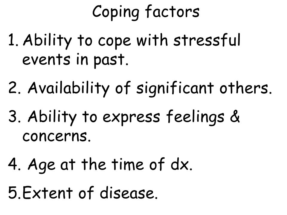 Coping factors Ability to cope with stressful events in past. Availability of significant others. Ability to express feelings & concerns.