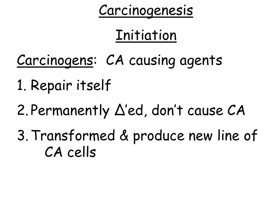 Carcinogenesis Initiation. Carcinogens: CA causing agents. Repair itself. Permanently ∆'ed, don't cause CA.