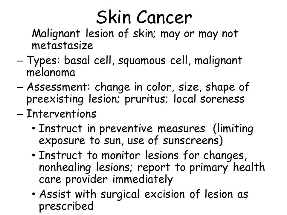 Skin Cancer Malignant lesion of skin; may or may not metastasize
