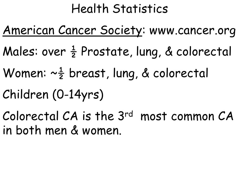Health Statistics American Cancer Society: www.cancer.org. Males: over ½ Prostate, lung, & colorectal.