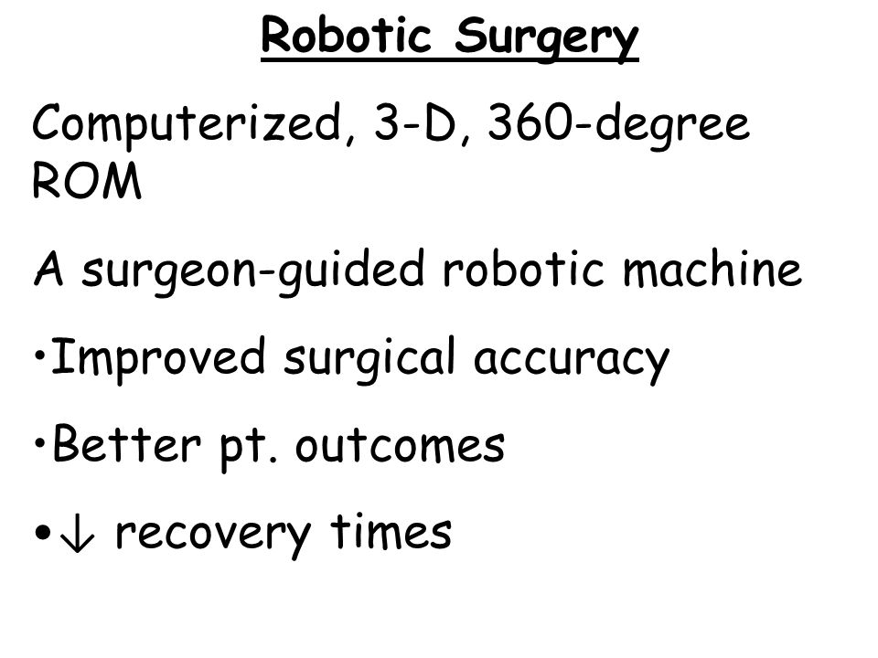 Robotic Surgery Computerized, 3-D, 360-degree ROM. A surgeon-guided robotic machine. Improved surgical accuracy.