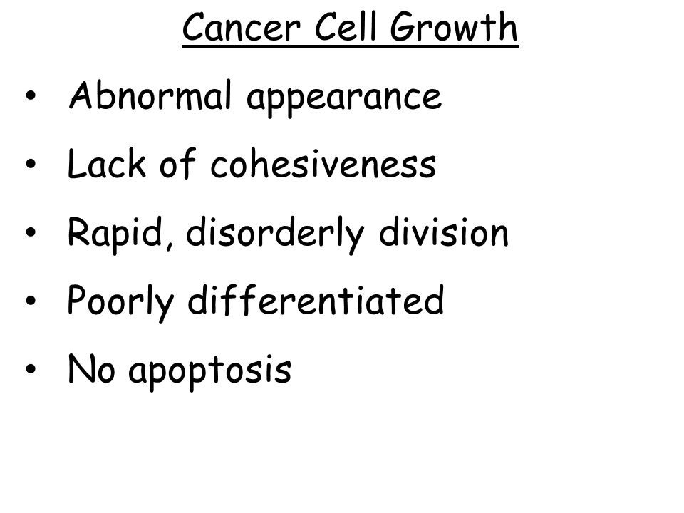 Cancer Cell Growth Abnormal appearance. Lack of cohesiveness. Rapid, disorderly division. Poorly differentiated.