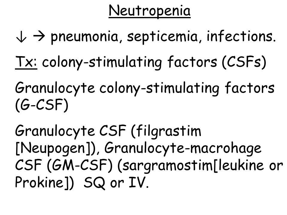 Neutropenia ↓  pneumonia, septicemia, infections. Tx: colony-stimulating factors (CSFs) Granulocyte colony-stimulating factors (G-CSF)