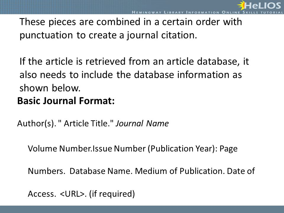 These pieces are combined in a certain order with punctuation to create a journal citation. If the article is retrieved from an article database, it also needs to include the database information as shown below.