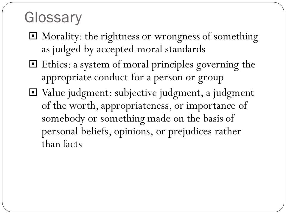 Glossary Morality: the rightness or wrongness of something as judged by accepted moral standards.