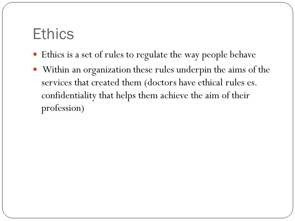 Ethics Ethics is a set of rules to regulate the way people behave