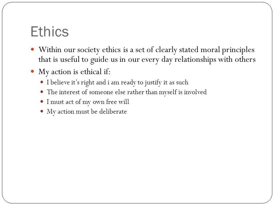 Ethics Within our society ethics is a set of clearly stated moral principles that is useful to guide us in our every day relationships with others.