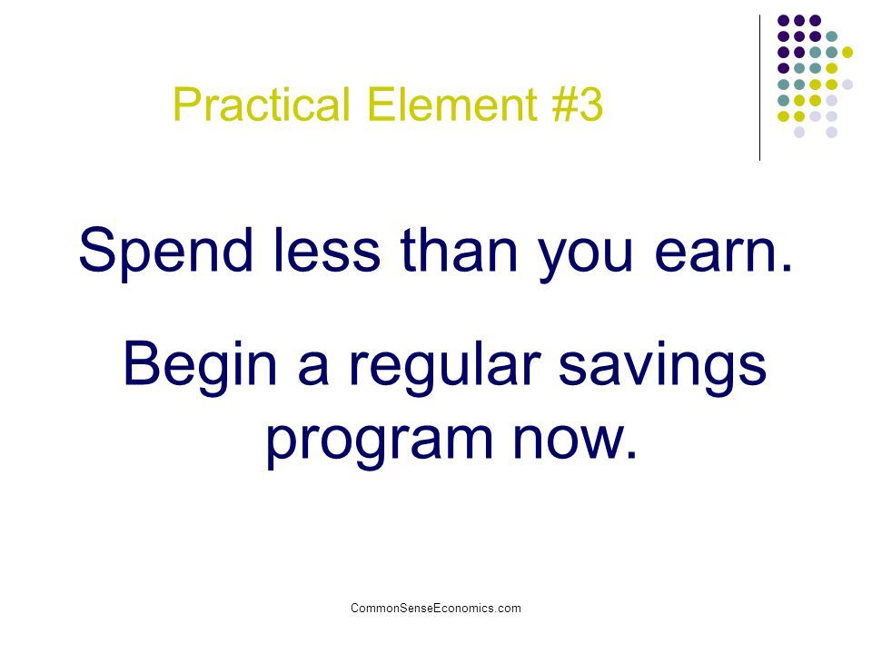 Spend less than you earn. Begin a regular savings program now.
