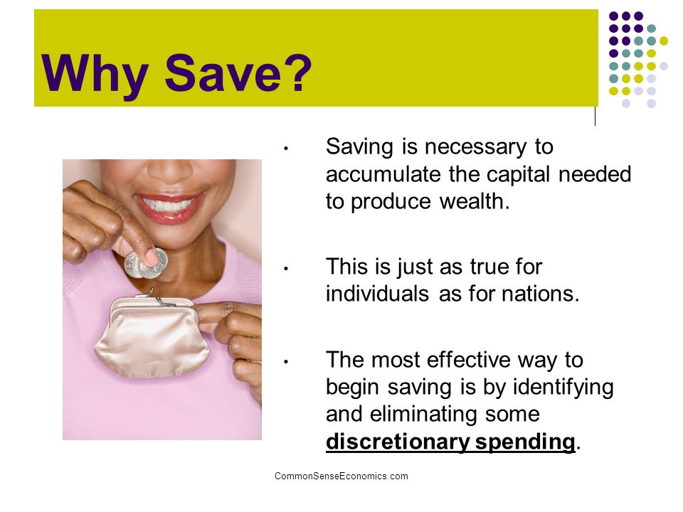 Why Save Saving is necessary to accumulate the capital needed to produce wealth. This is just as true for individuals as for nations.