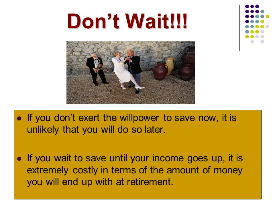 Don't Wait!!! If you don't exert the willpower to save now, it is unlikely that you will do so later.