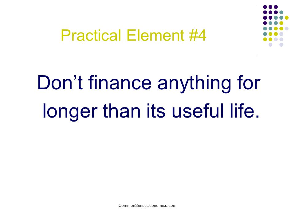 Don't finance anything for longer than its useful life.