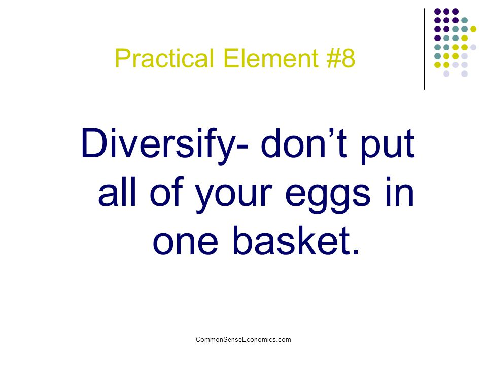 Diversify- don't put all of your eggs in one basket.