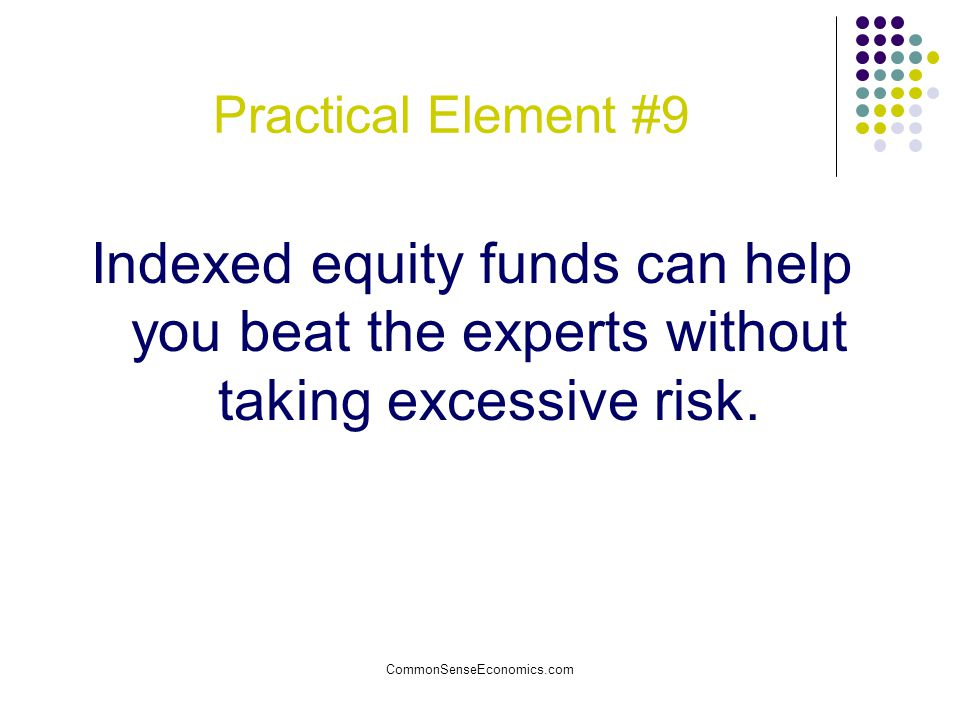 Practical Element #9 Indexed equity funds can help you beat the experts without taking excessive risk.