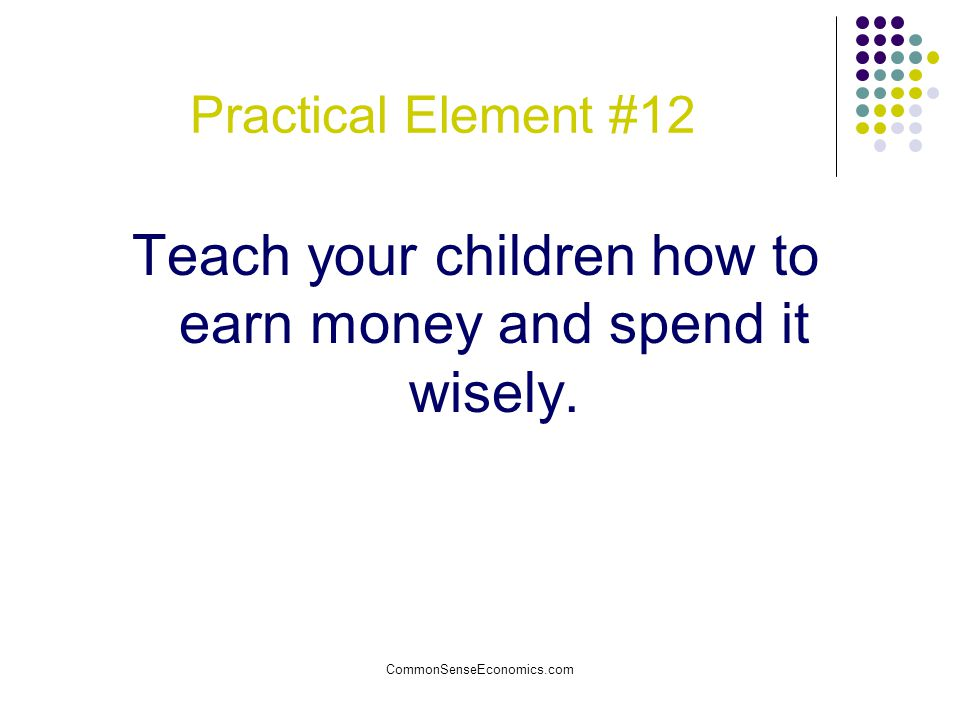 Teach your children how to earn money and spend it wisely.