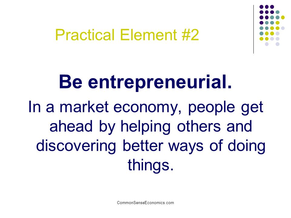 Practical Element #2 Be entrepreneurial. In a market economy, people get ahead by helping others and discovering better ways of doing things.