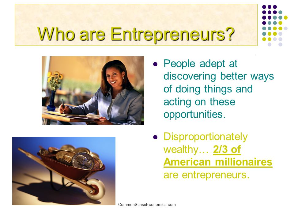 Who are Entrepreneurs People adept at discovering better ways of doing things and acting on these opportunities.