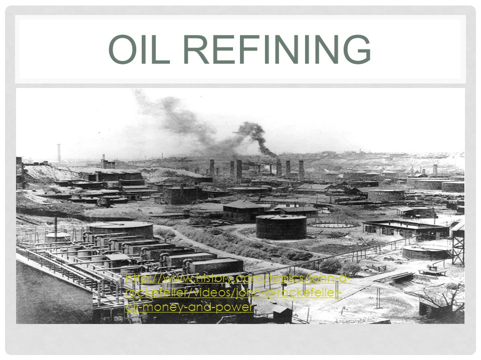 Oil Refining http://www.history.com/topics/john-d-rockefeller/videos/john-d-rockefeller-oil-money-and-power.