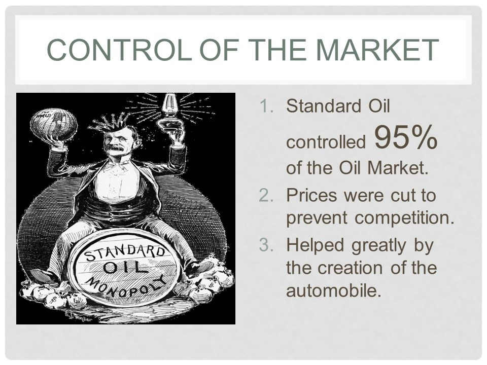 Control of the Market Standard Oil controlled 95% of the Oil Market.