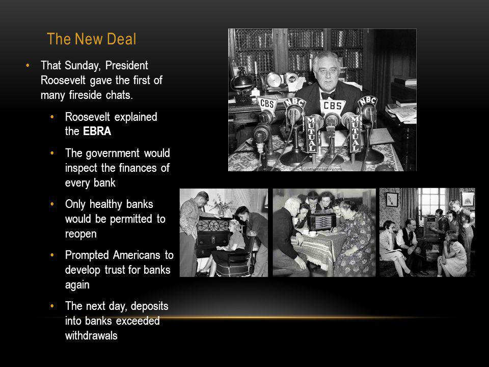 The New Deal That Sunday, President Roosevelt gave the first of many fireside chats. Roosevelt explained the EBRA.