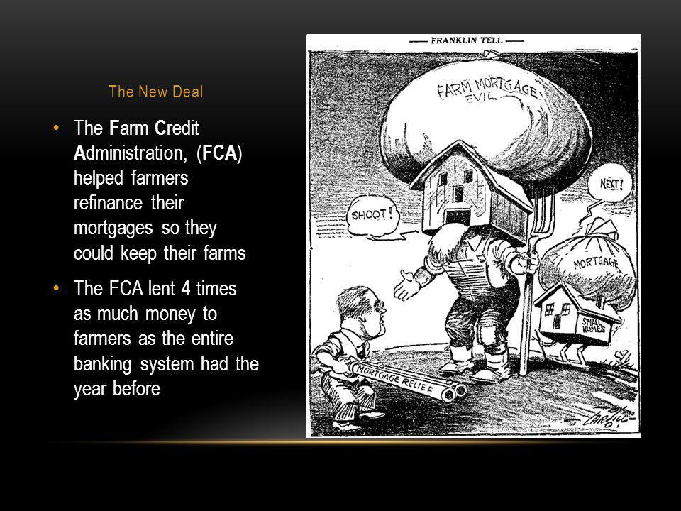 The New Deal The Farm Credit Administration, (FCA) helped farmers refinance their mortgages so they could keep their farms.