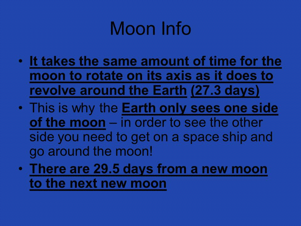 Moon Info It takes the same amount of time for the moon to rotate on its axis as it does to revolve around the Earth (27.3 days)