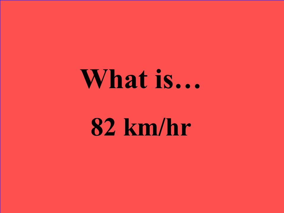 What is… 82 km/hr
